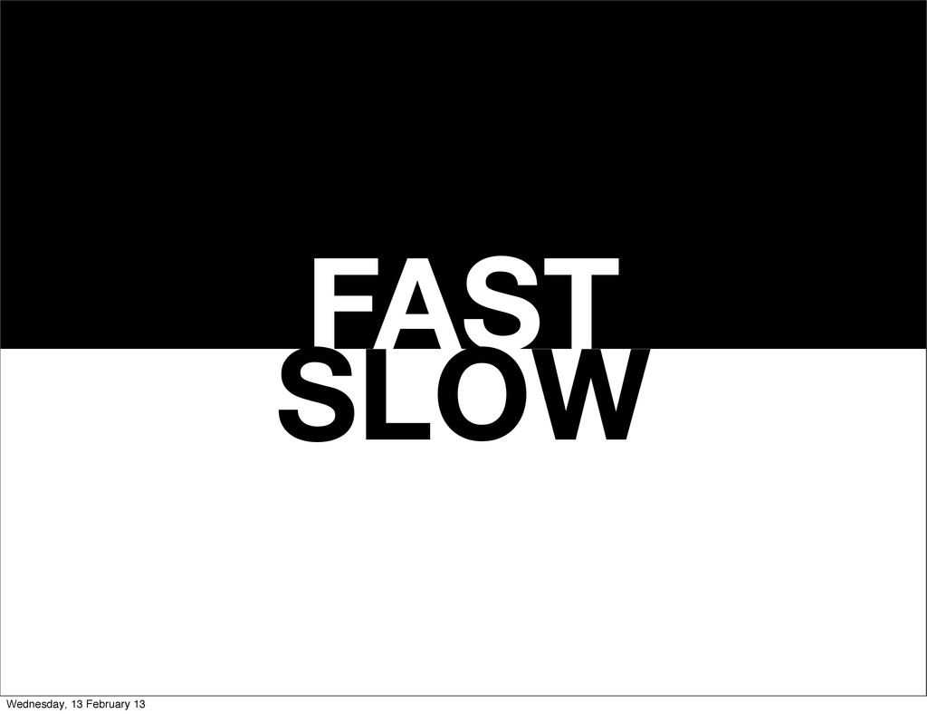 FAST SLOW Wednesday, 13 February 13
