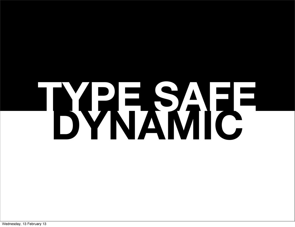 DYNAMIC TYPE SAFE Wednesday, 13 February 13