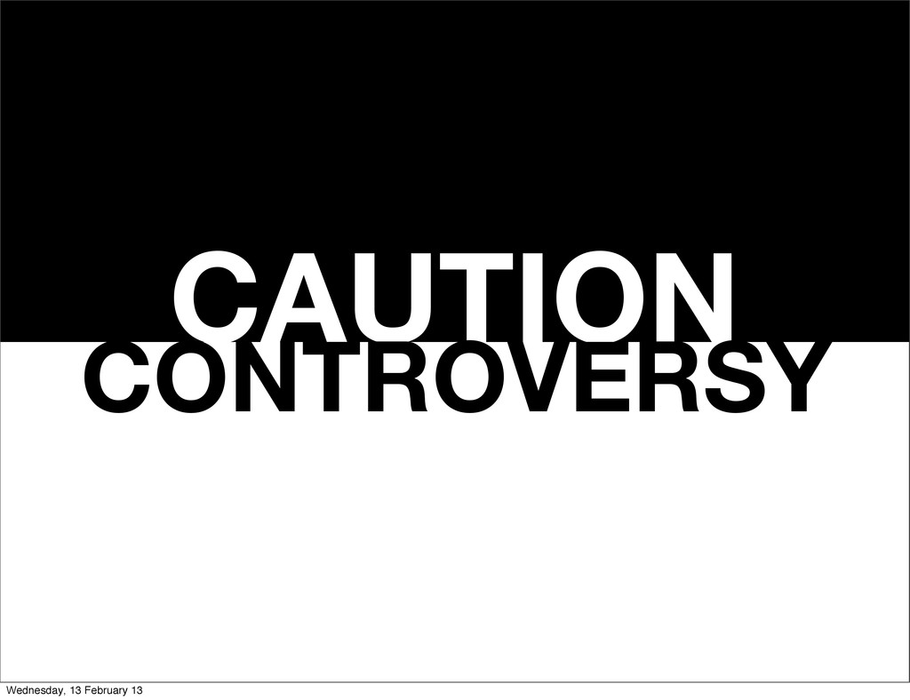 CAUTION CONTROVERSY Wednesday, 13 February 13
