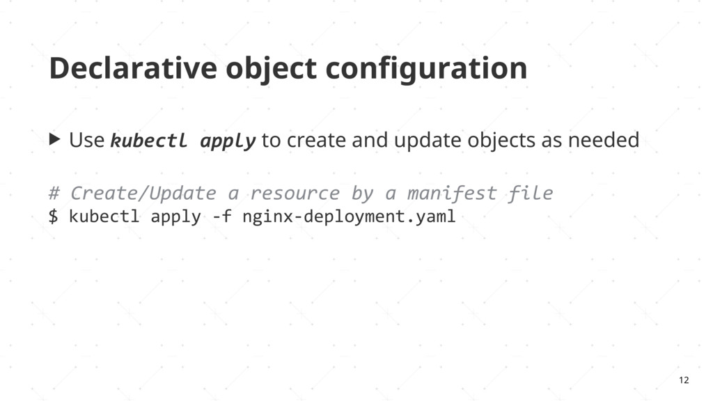 Declarative object configuration ▶ Use kubectl a...