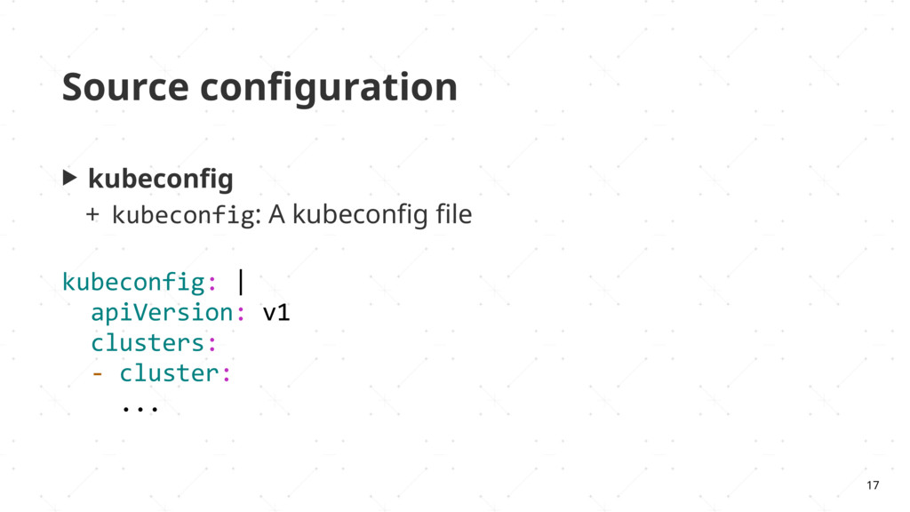 Source configuration ▶ kubeconfig + kubeconfig: A...