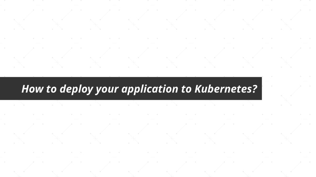 How to deploy your application to Kubernetes?