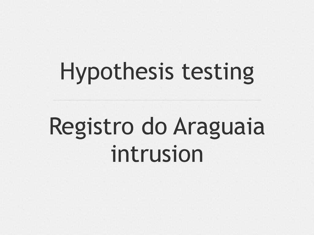Hypothesis testing Registro do Araguaia intrusi...