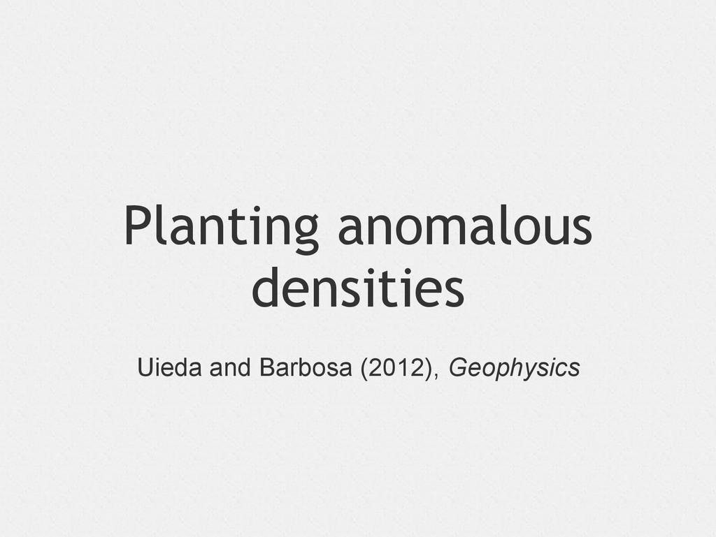 Planting anomalous densities Uieda and Barbosa ...