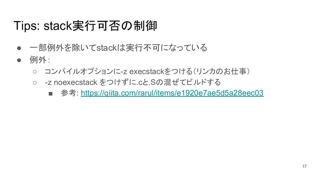 Tips: stack実行可否の制御 ● 一部例外を除いてstackは実行不可になっている ●...