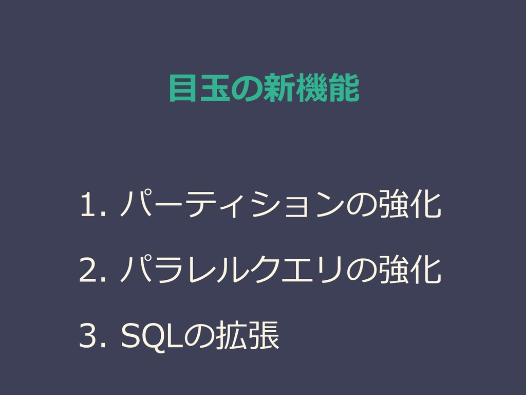 目玉の新機能 1. パーティションの強化 2. パラレルクエリの強化 3. SQLの拡張