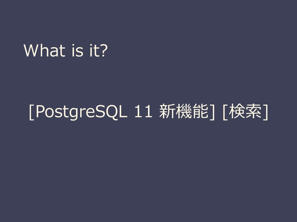 What is it? [PostgreSQL 11 新機能] [検索]
