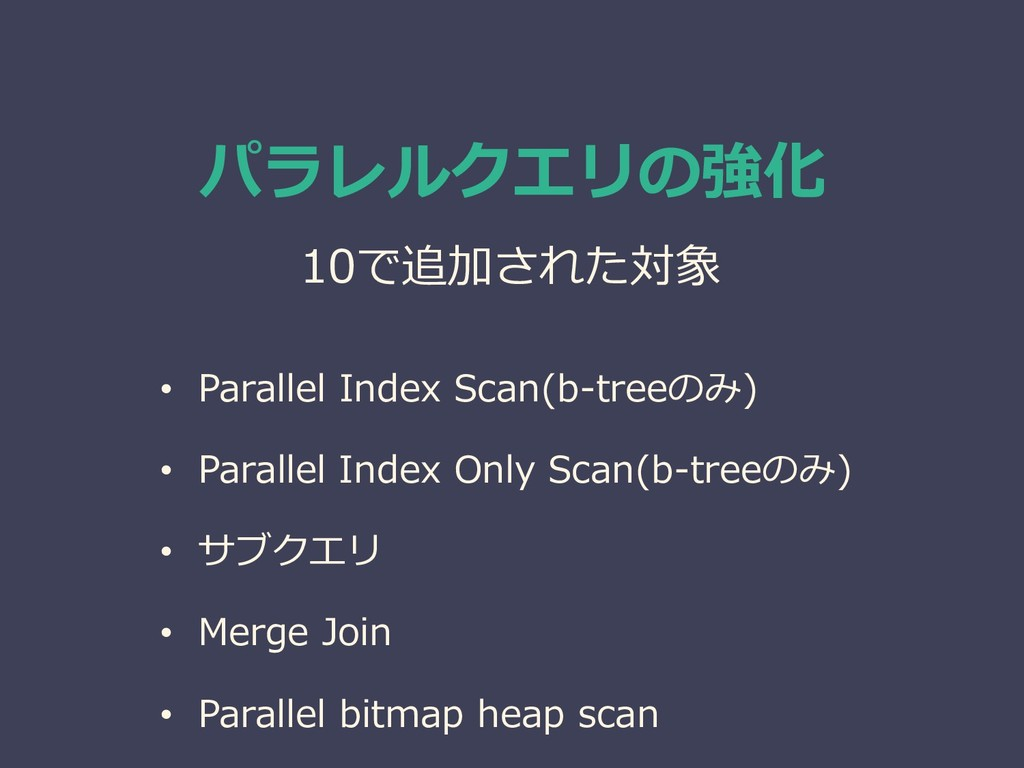• Parallel Index Scan(b-treeのみ) • Parallel Inde...