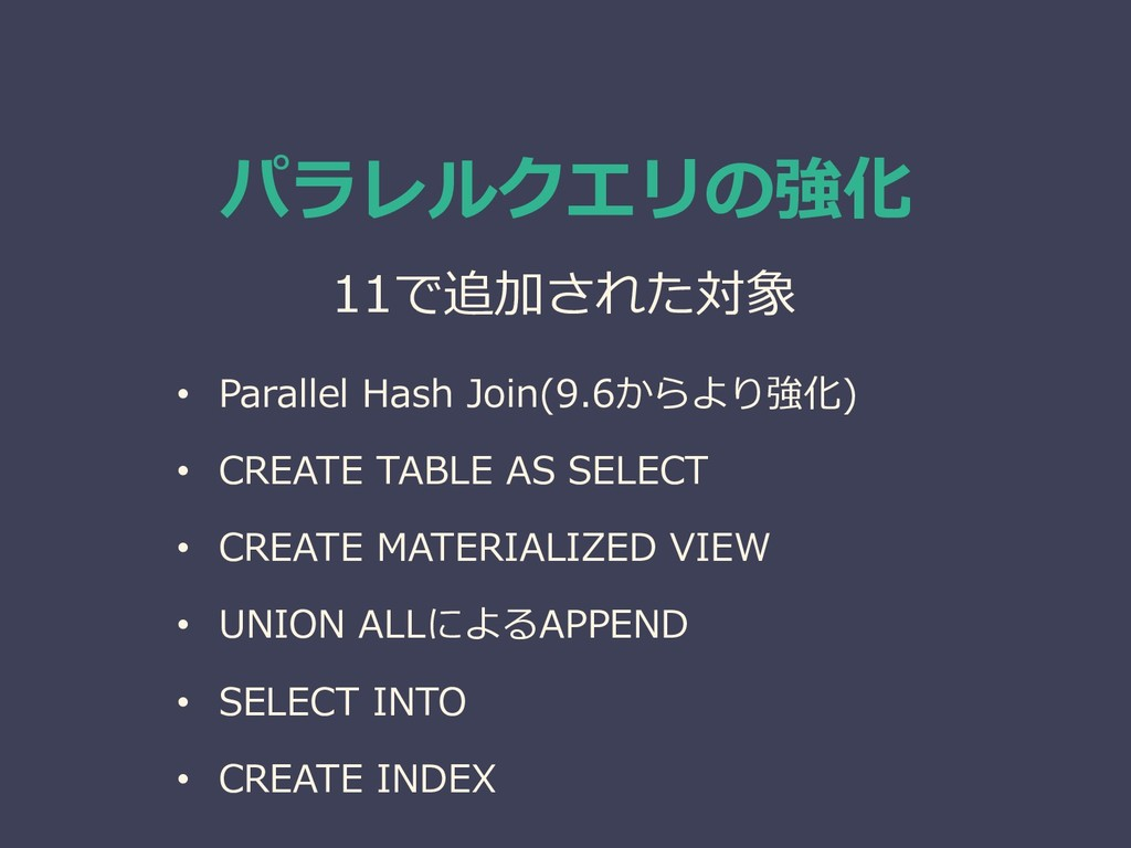 • Parallel Hash Join(9.6からより強化) • CREATE TABLE ...