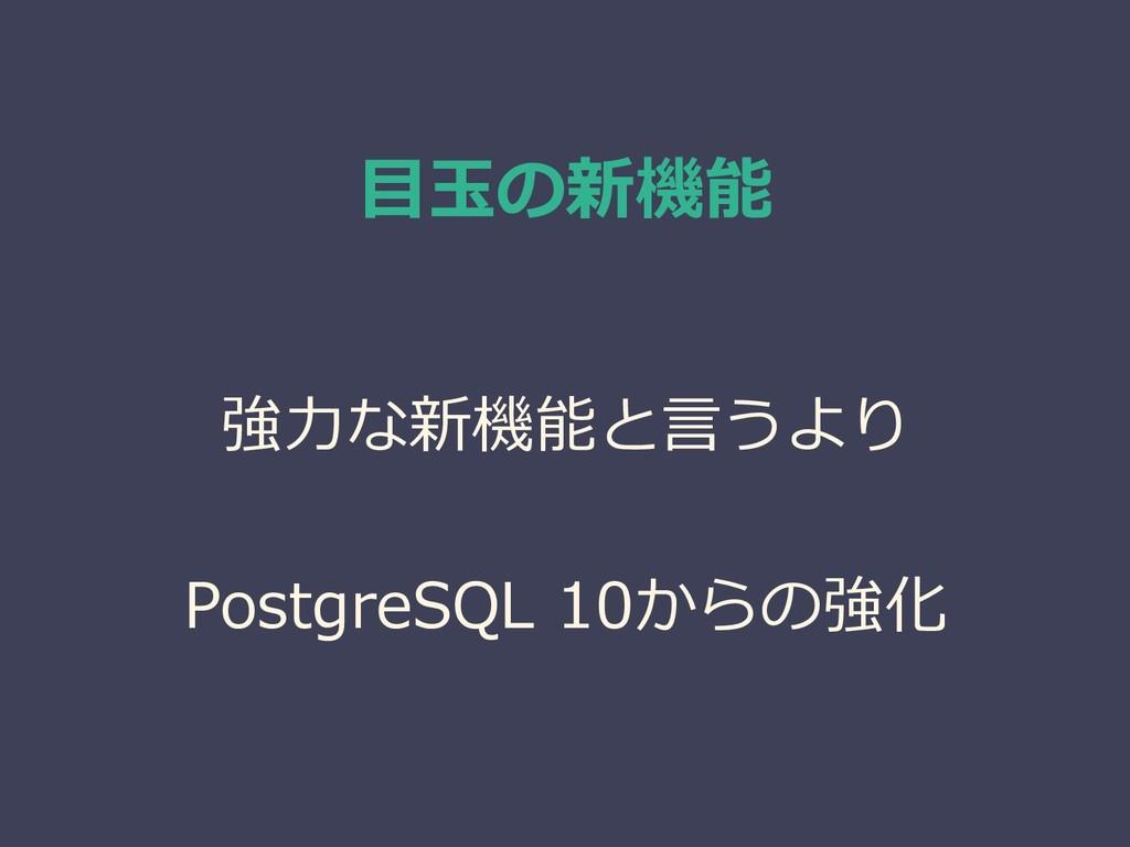 目玉の新機能 強力な新機能と言うより PostgreSQL 10からの強化