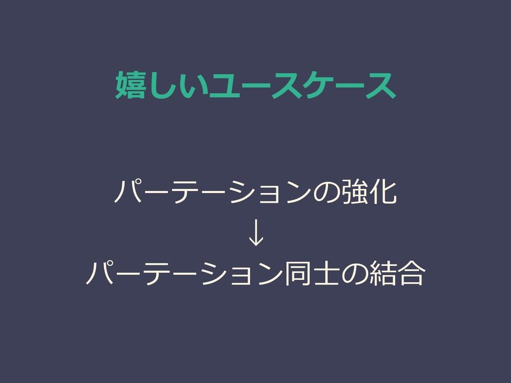嬉しいユースケース パーテーションの強化 ↓ パーテーション同士の結合
