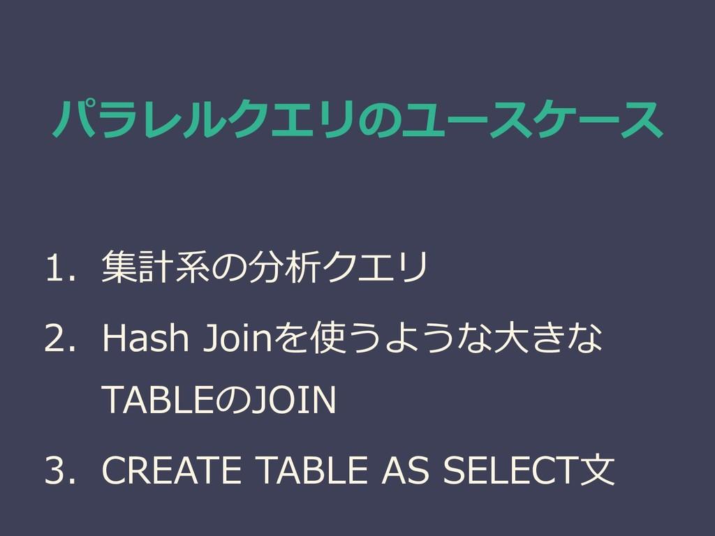 パラレルクエリのユースケース 1. 集計系の分析クエリ 2. Hash Joinを使うような大...
