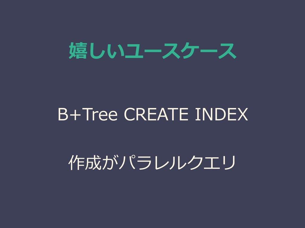 嬉しいユースケース B+Tree CREATE INDEX 作成がパラレルクエリ