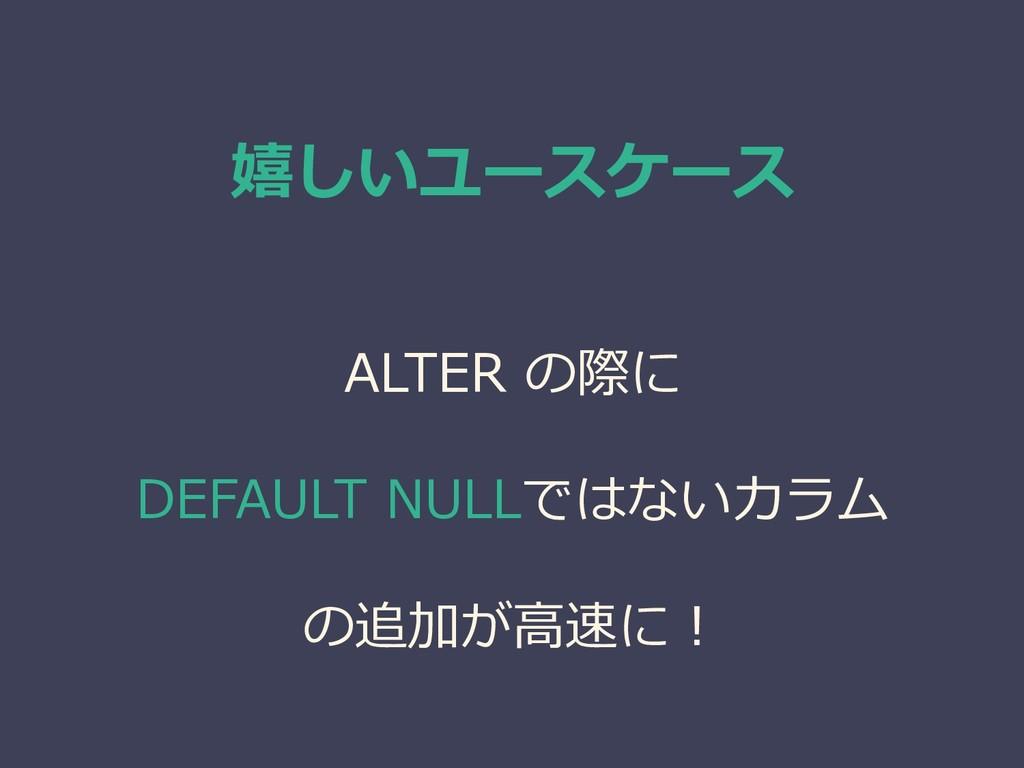 嬉しいユースケース ALTER の際に DEFAULT NULLではないカラム の追加が高速に!