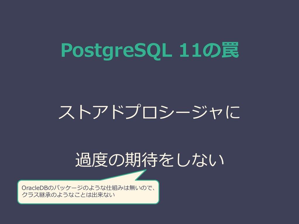 PostgreSQL 11の罠 ストアドプロシージャに 過度の期待をしない OracleDBの...
