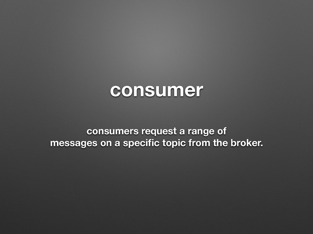 consumer ! consumers request a range of message...