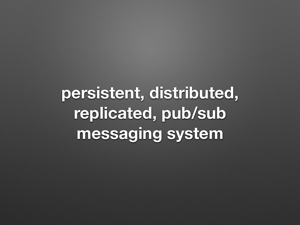persistent, distributed, replicated, pub/sub me...