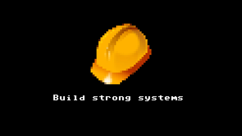 Build strong systems