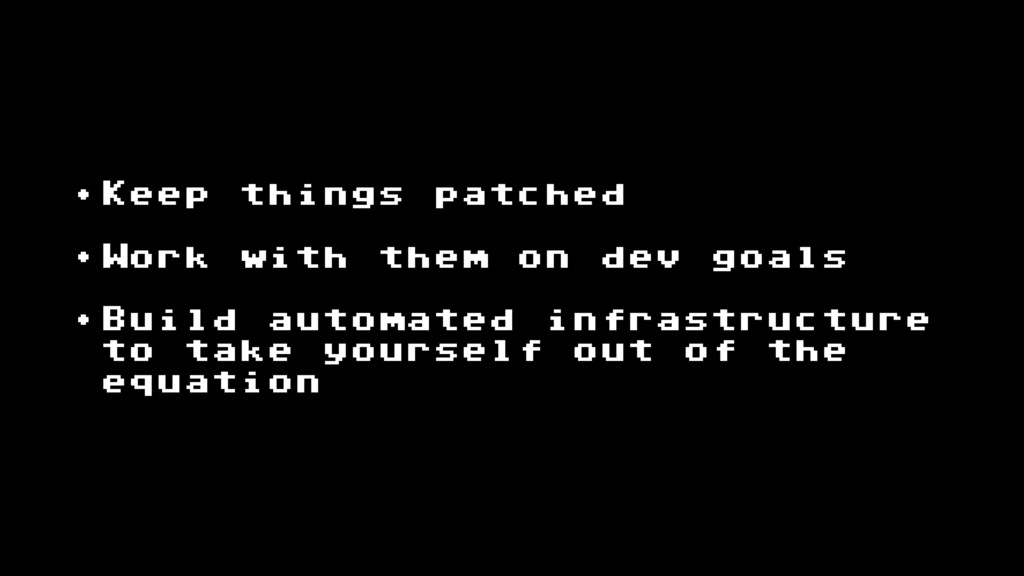 • Keep things patched • Work with them on dev g...