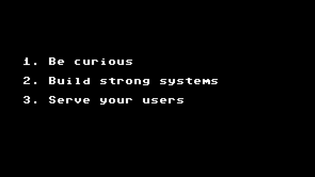 1. Be curious 2. Build strong systems 3. Serve ...