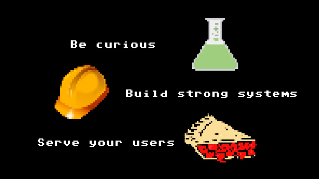 Be curious Build strong systems Serve your users