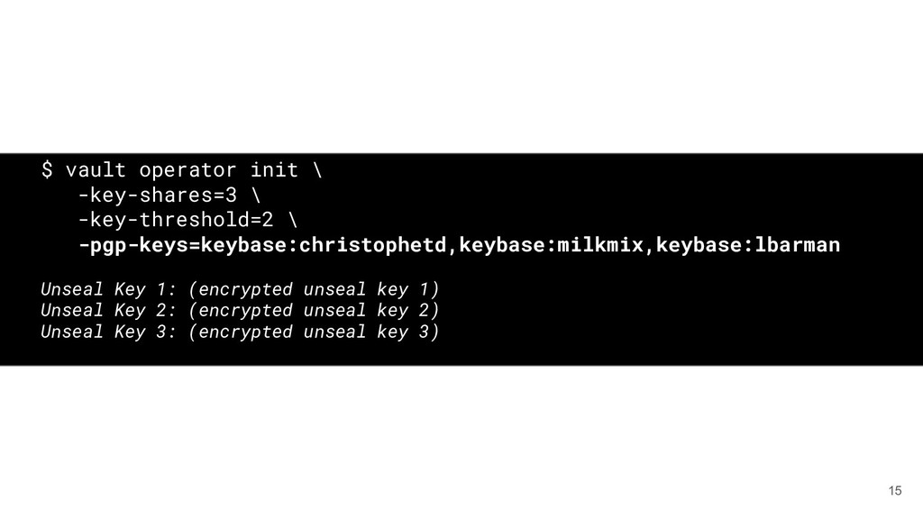 15 $ vault operator init \ -key-shares=3 \ -key...