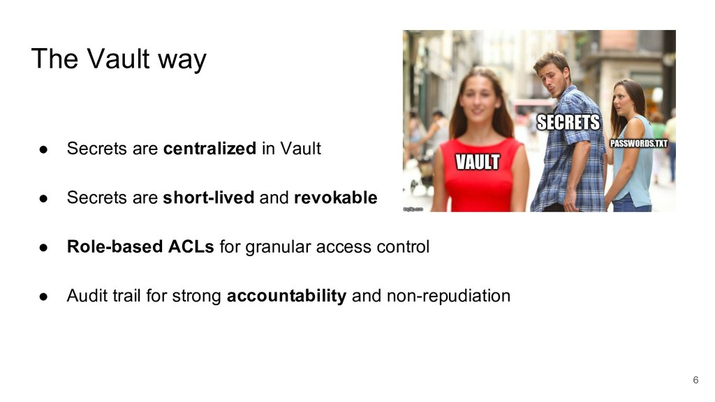 The Vault way 6 ● Secrets are centralized in Va...