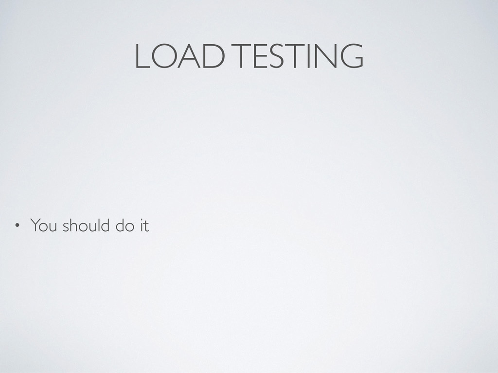 LOAD TESTING • You should do it