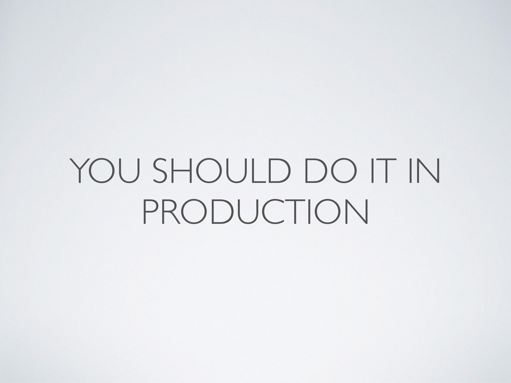 YOU SHOULD DO IT IN PRODUCTION