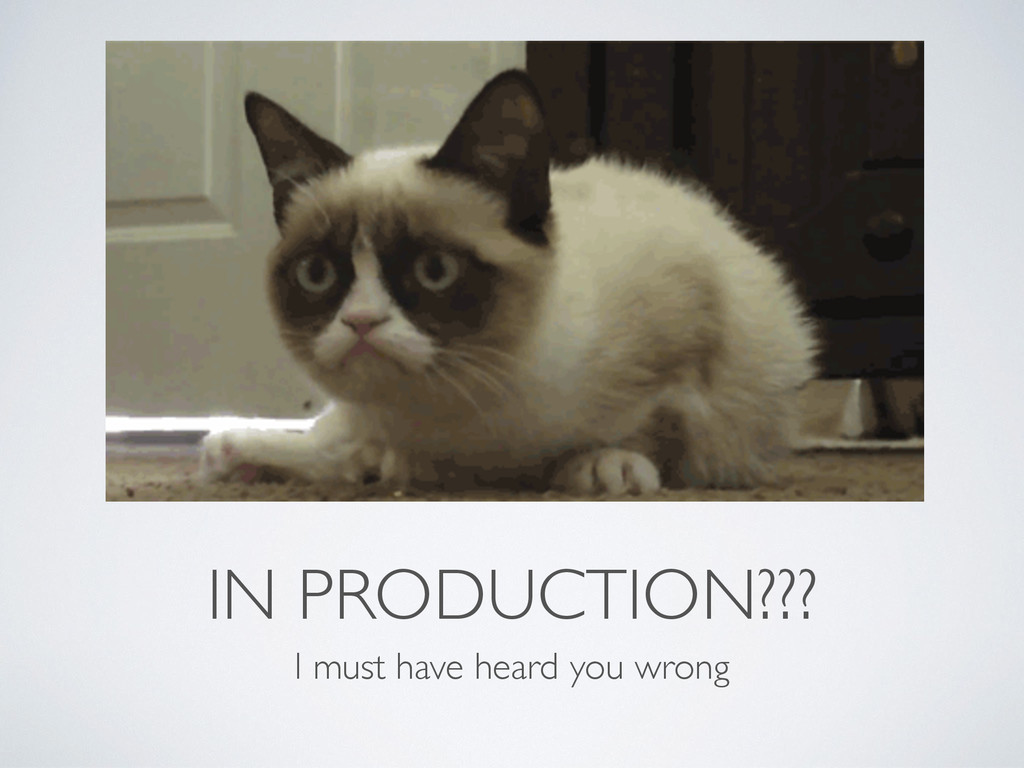 IN PRODUCTION??? I must have heard you wrong