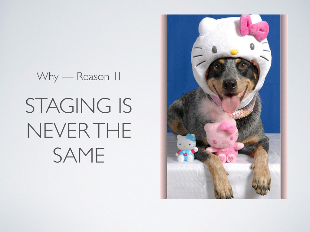 STAGING IS NEVER THE SAME Why — Reason 1I