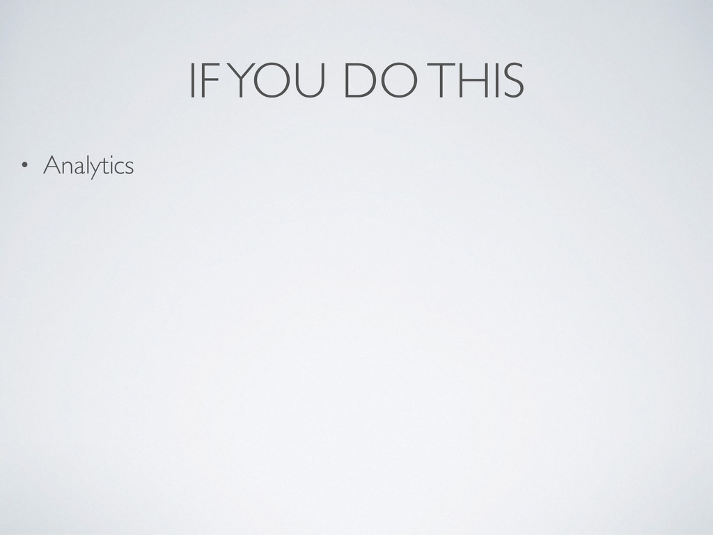 IF YOU DO THIS • Analytics