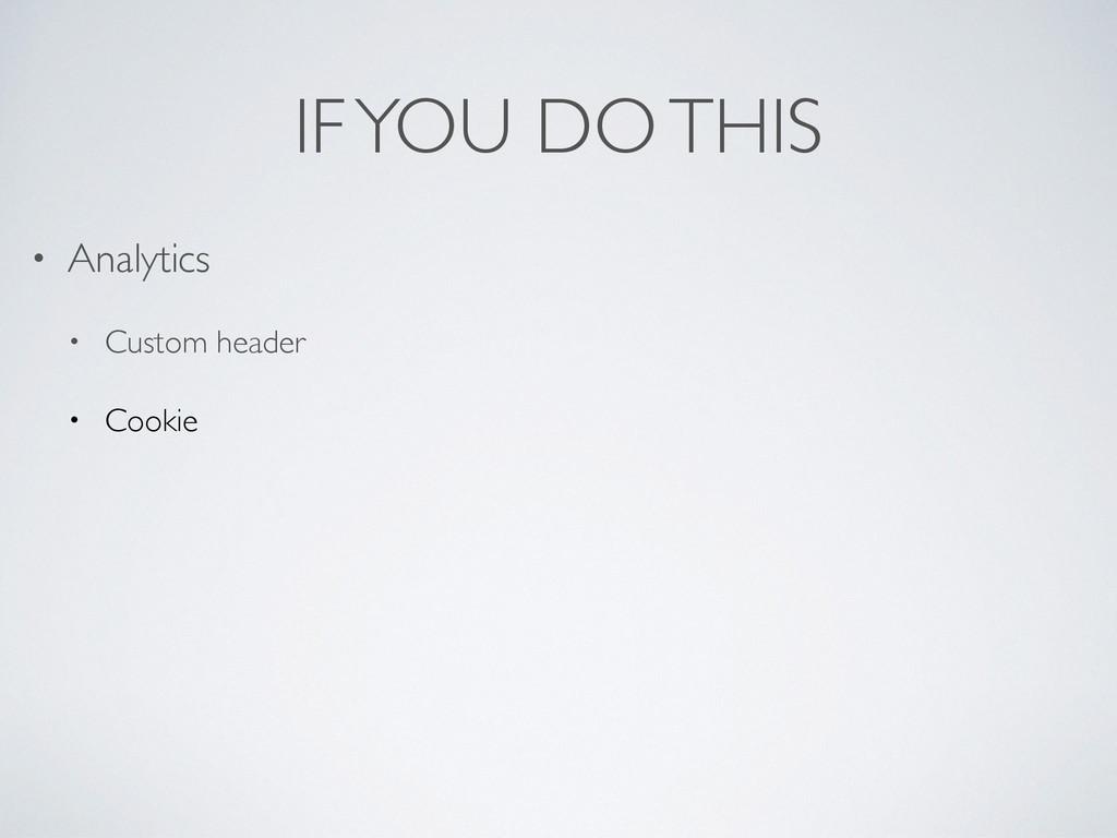 IF YOU DO THIS • Analytics • Custom header • Co...