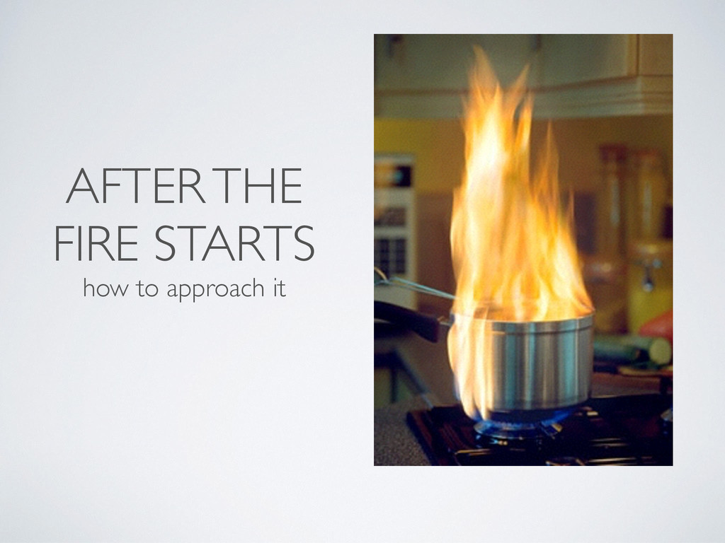 AFTER THE FIRE STARTS how to approach it