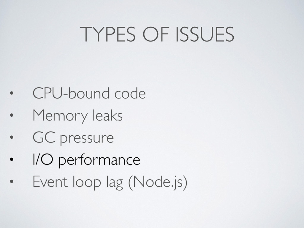 TYPES OF ISSUES • CPU-bound code • Memory leaks...
