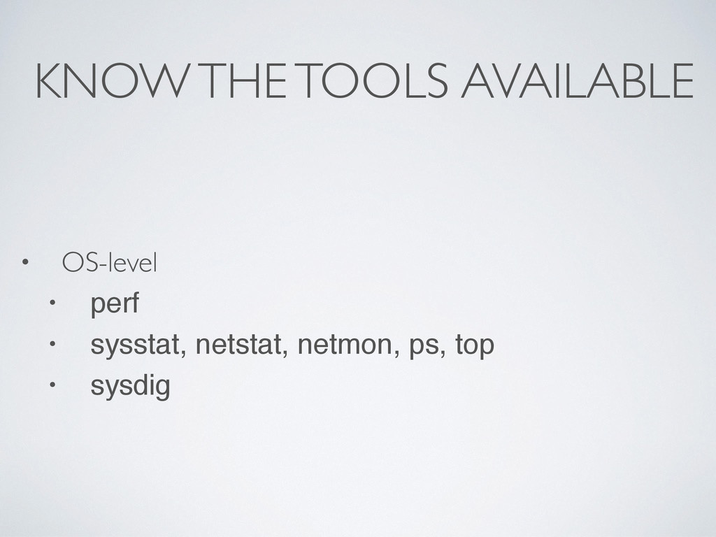 KNOW THE TOOLS AVAILABLE • OS-level • perf • sy...