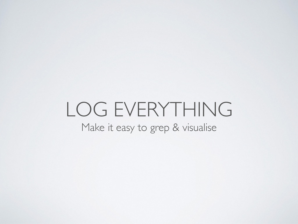 LOG EVERYTHING Make it easy to grep & visualise