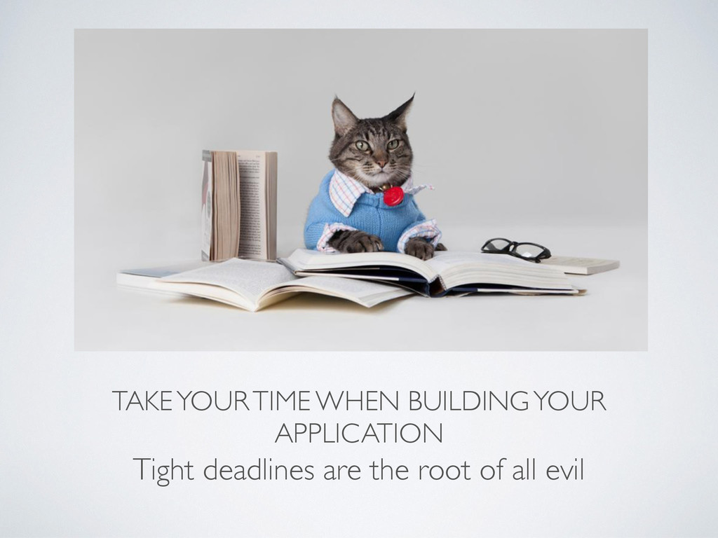 TAKE YOUR TIME WHEN BUILDING YOUR APPLICATION T...