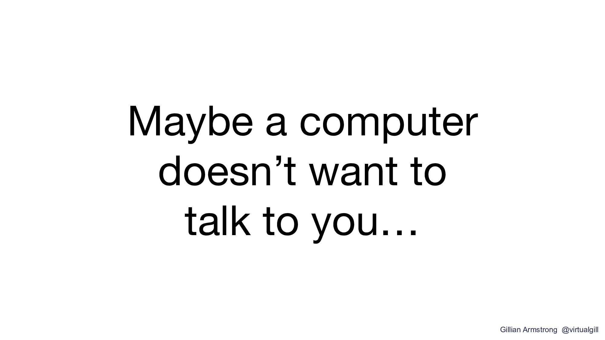 Maybe a computer doesn't want to talk to you… G...