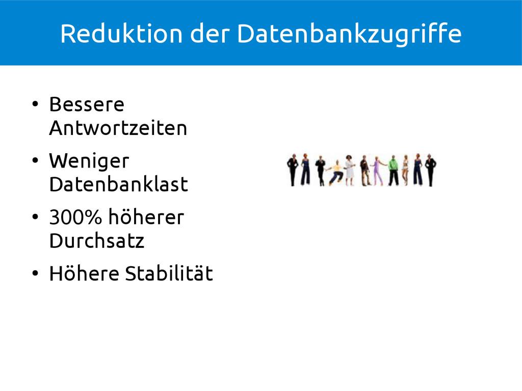 Reduktion der Datenbankzugriffe ● Bessere Antwo...