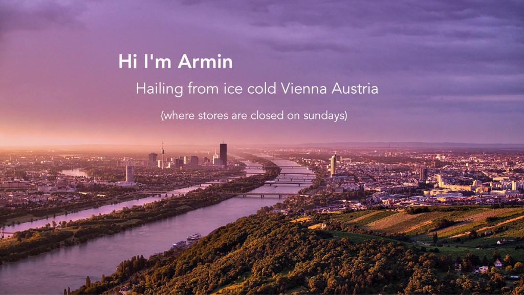 Hi I'm Armin Hailing from ice cold Vienna Austr...