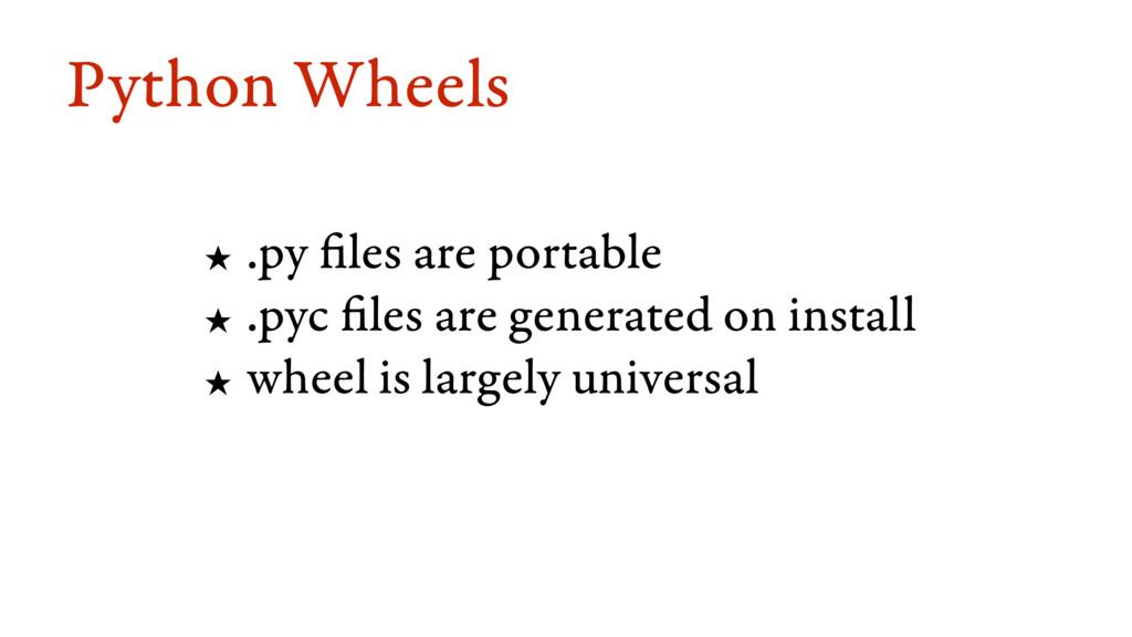 Python Wheels ★ .py files are portable ★ .pyc f...