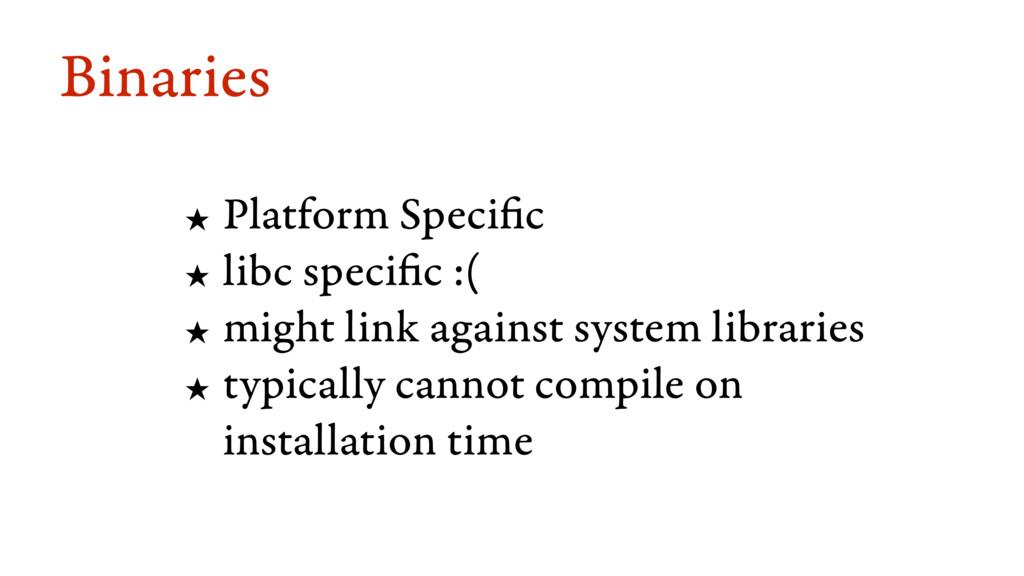 Binaries ★ Platform Specific ★ libc specific :(...