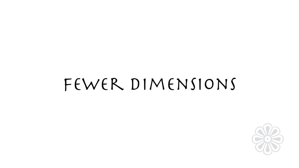 Fewer Dimensions ❁