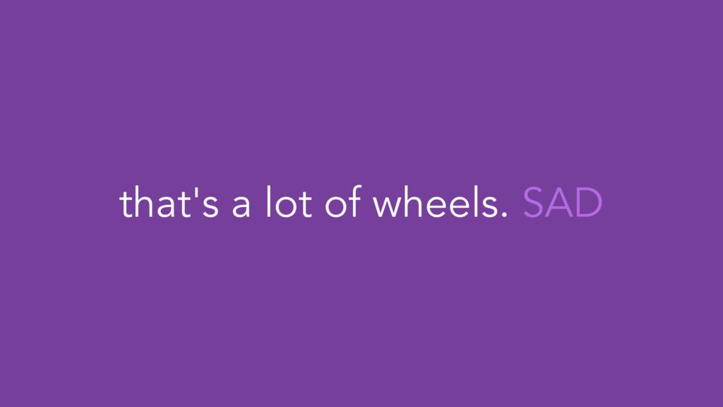 that's a lot of wheels. SAD