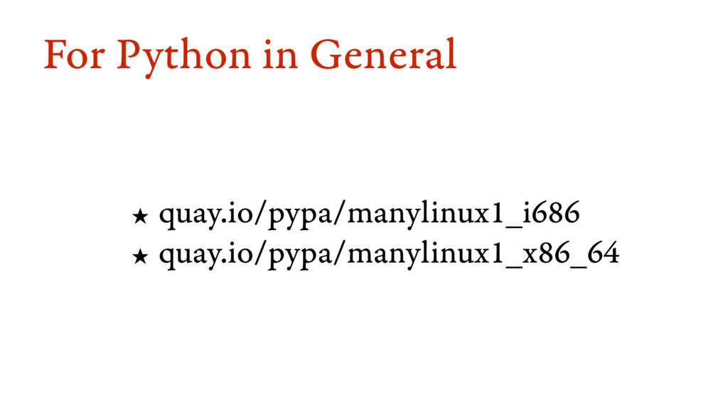 For Python in General ★ quay.io/pypa/manylinux1...