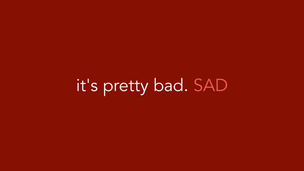 it's pretty bad. SAD