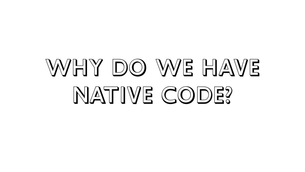 Why do we have native code?