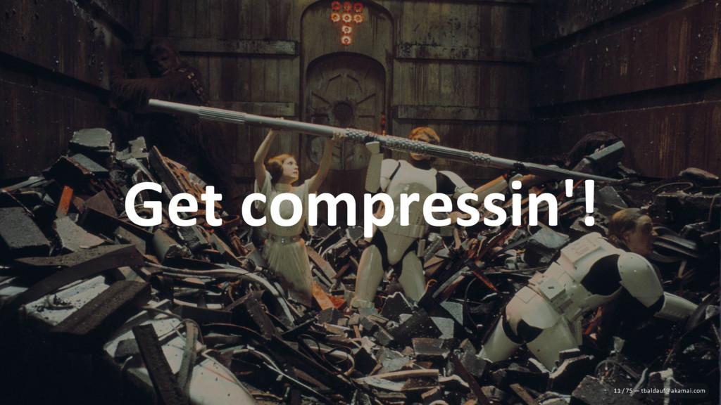 Get compressin'! 11 / 75 — tbaldauf@akamai.com