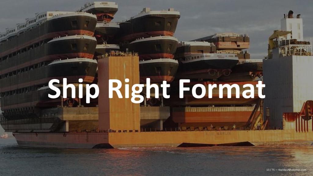 Ship Right Format 13 / 75 — tbaldauf@akamai.com